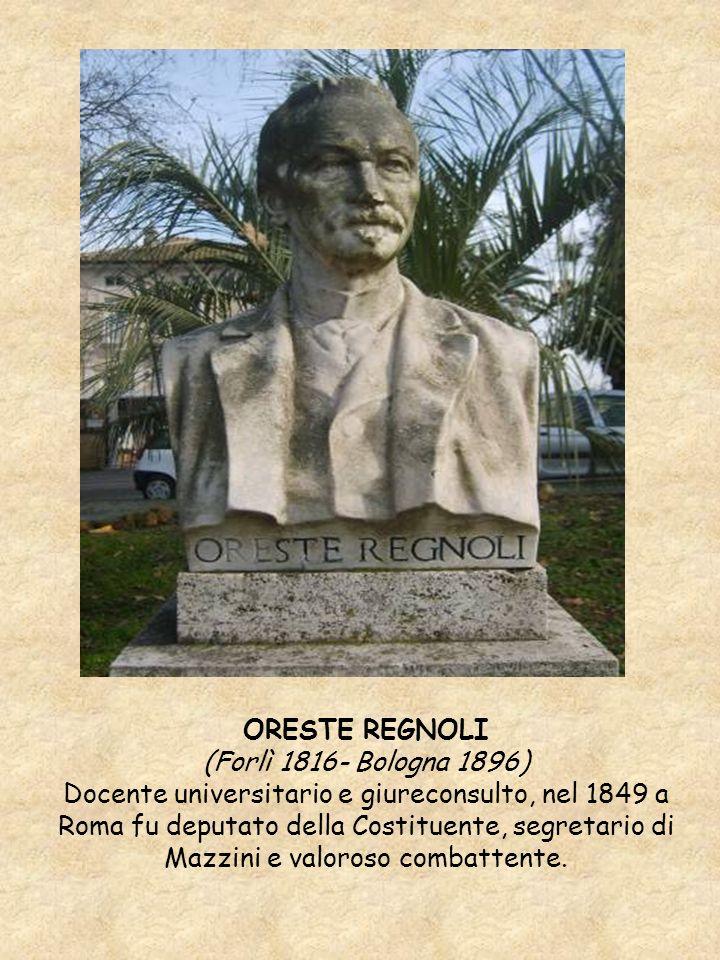 ORESTE REGNOLI (Forlì 1816- Bologna 1896) Docente universitario e giureconsulto, nel 1849 a Roma fu deputato della Costituente, segretario di Mazzini