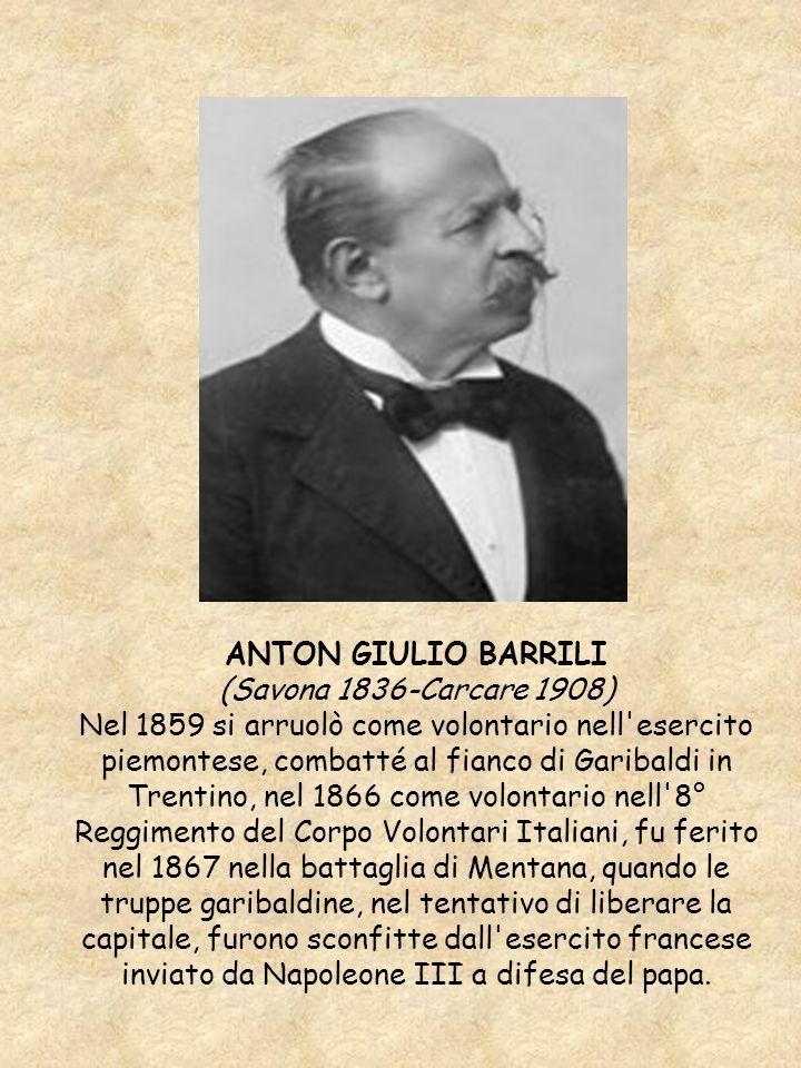 ANTON GIULIO BARRILI (Savona 1836-Carcare 1908) Nel 1859 si arruolò come volontario nell'esercito piemontese, combatté al fianco di Garibaldi in Trent