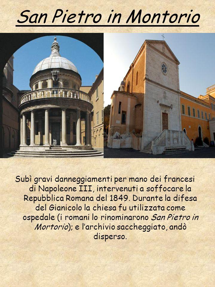 San Pietro in Montorio Subì gravi danneggiamenti per mano dei francesi di Napoleone III, intervenuti a soffocare la Repubblica Romana del 1849. Durant