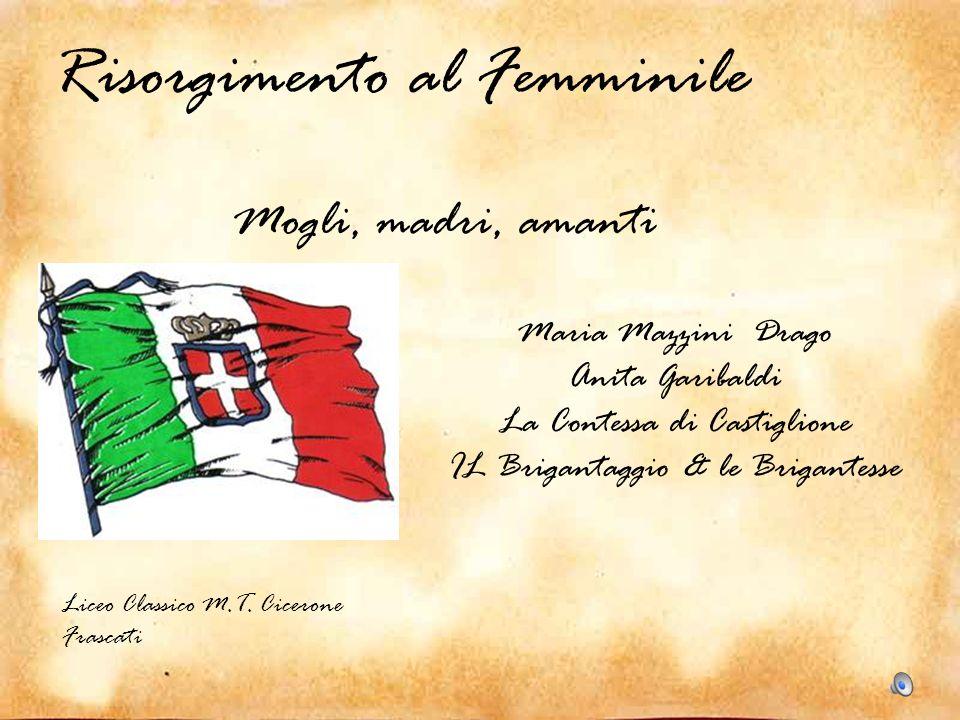 Risorgimento al Femminile Maria Mazzini Drago Anita Garibaldi La Contessa di Castiglione IL Brigantaggio & le Brigantesse Liceo Classico M.T. Cicerone