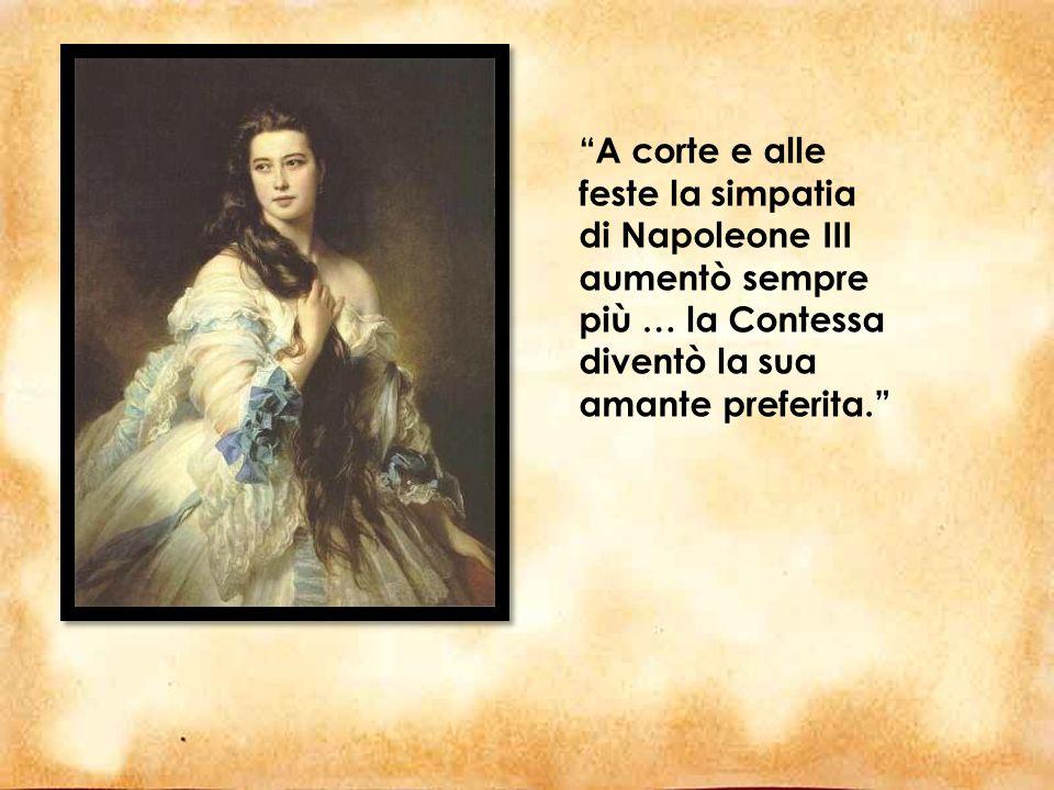 A corte e alle feste la simpatia di Napoleone III aumentò sempre più … la Contessa diventò la sua amante preferita.