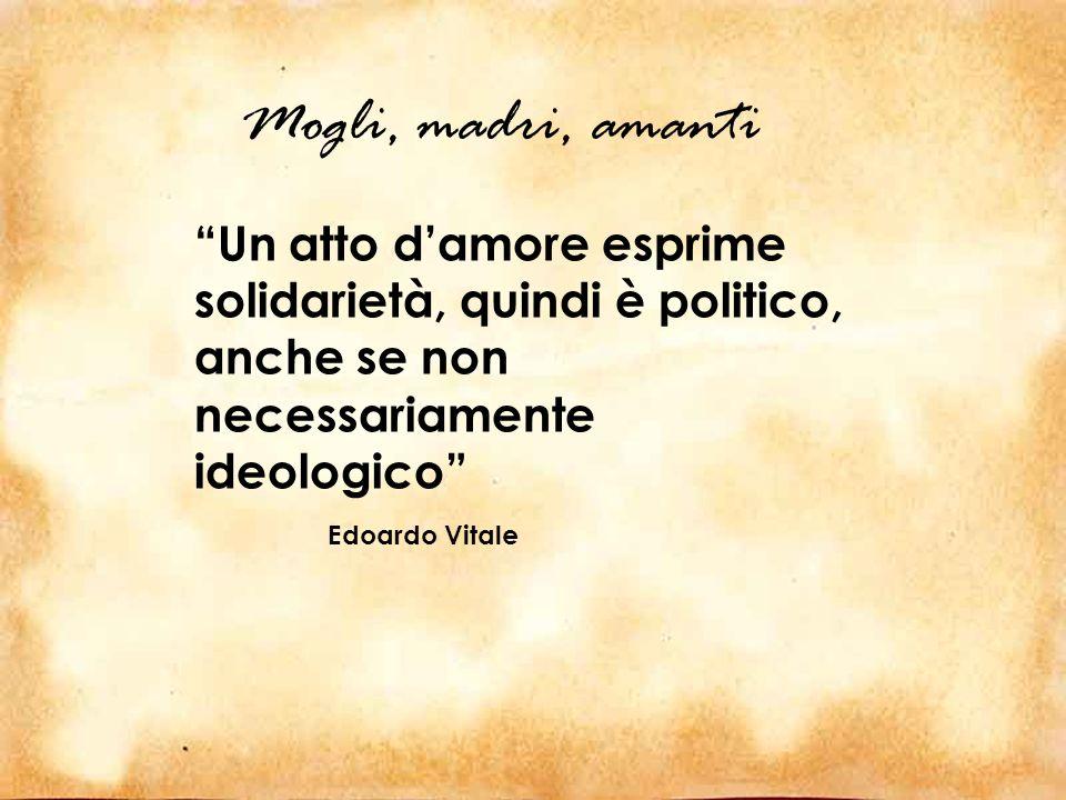 Un atto d amore esprime solidarietà, quindi è politico, anche se non necessariamente ideologico Edoardo Vitale Mogli, madri, amanti