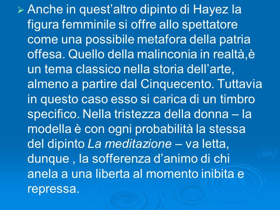 Anche in questaltro dipinto di Hayez la figura femminile si offre allo spettatore come una possibile metafora della patria offesa. Quello della malinc
