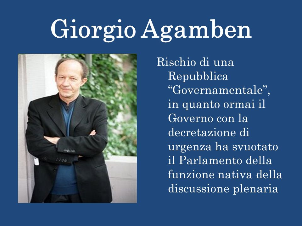 Giorgio Agamben Rischio di una Repubblica Governamentale, in quanto ormai il Governo con la decretazione di urgenza ha svuotato il Parlamento della funzione nativa della discussione plenaria