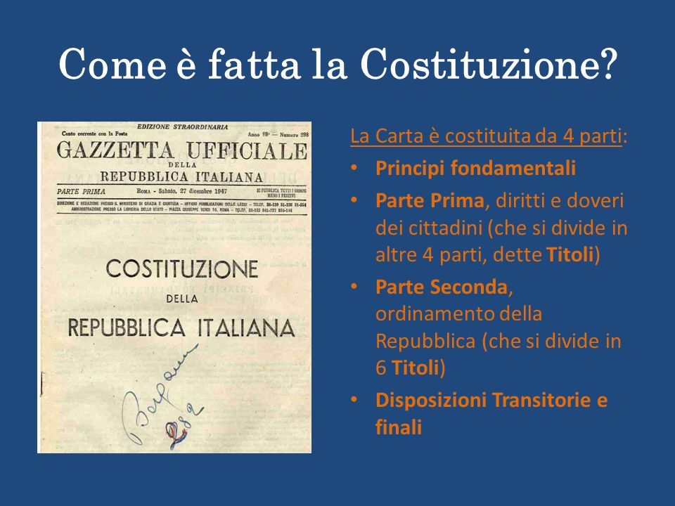 Come è fatta la Costituzione? La Carta è costituita da 4 parti: Principi fondamentali Parte Prima, diritti e doveri dei cittadini (che si divide in al