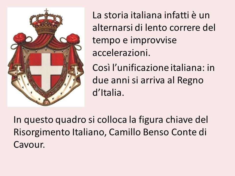 La storia italiana infatti è un alternarsi di lento correre del tempo e improvvise accelerazioni. Così lunificazione italiana: in due anni si arriva a