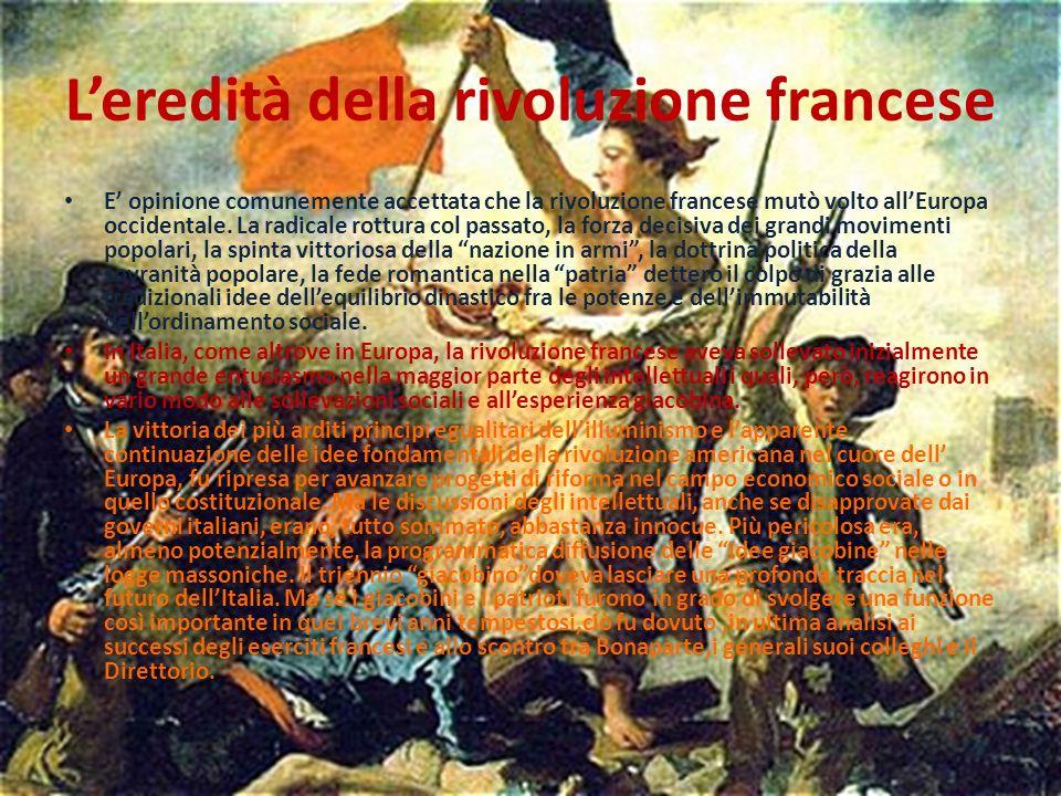 Leredità della rivoluzione francese E opinione comunemente accettata che la rivoluzione francese mutò volto allEuropa occidentale. La radicale rottura