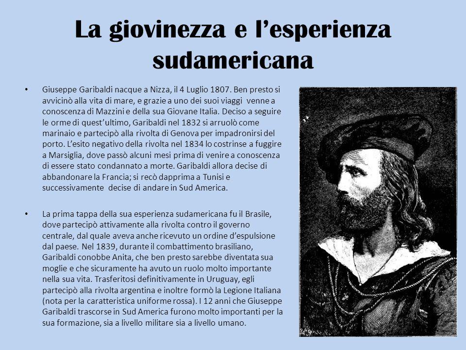 La giovinezza e lesperienza sudamericana Giuseppe Garibaldi nacque a Nizza, il 4 Luglio 1807. Ben presto si avvicinò alla vita di mare, e grazie a uno