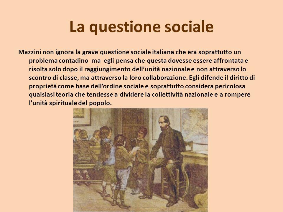 La questione sociale Mazzini non ignora la grave questione sociale italiana che era soprattutto un problema contadino ma egli pensa che questa dovesse