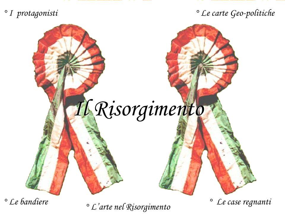 Il Risorgimento ° I protagonisti° Le carte Geo-politiche ° Le bandiere° Le case regnanti ° Larte nel Risorgimento