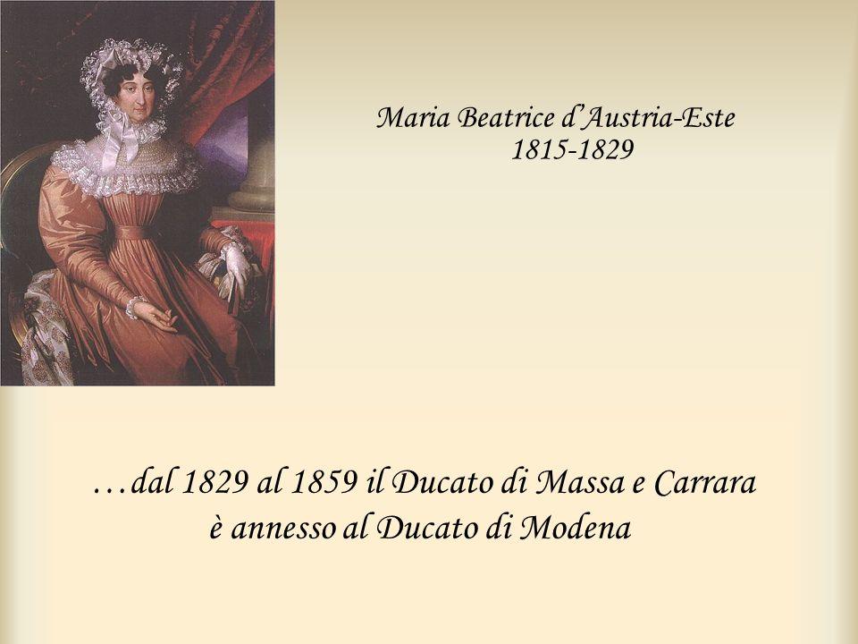 …dal 1829 al 1859 il Ducato di Massa e Carrara è annesso al Ducato di Modena Maria Beatrice dAustria-Este 1815-1829