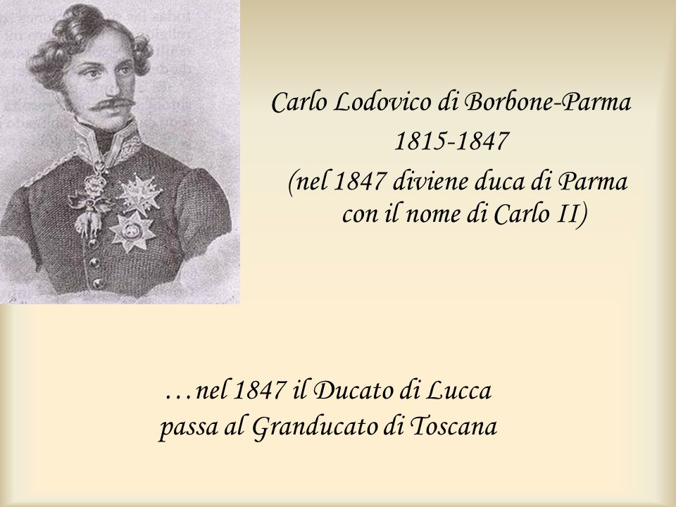 …nel 1847 il Ducato di Lucca passa al Granducato di Toscana Carlo Lodovico di Borbone-Parma 1815-1847 (nel 1847 diviene duca di Parma con il nome di C