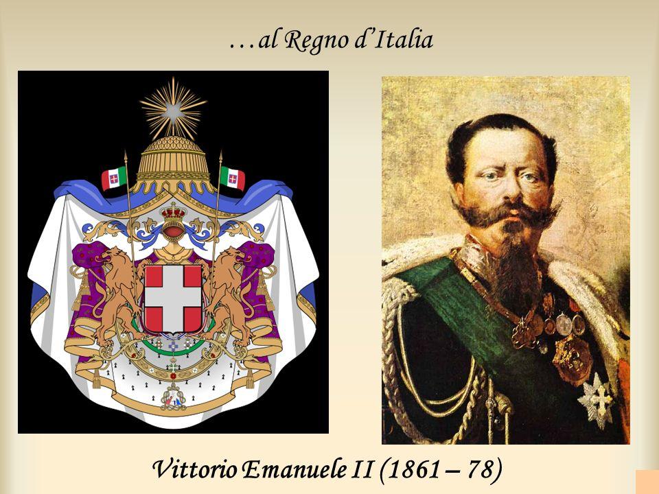 Vittorio Emanuele II (1861 – 78) …al Regno dItalia