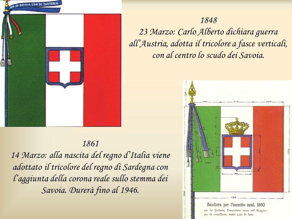 1848 23 Marzo: Carlo Alberto dichiara guerra allAustria, adotta il tricolore a fasce verticali, con al centro lo scudo dei Savoia. 1861 14 Marzo: alla