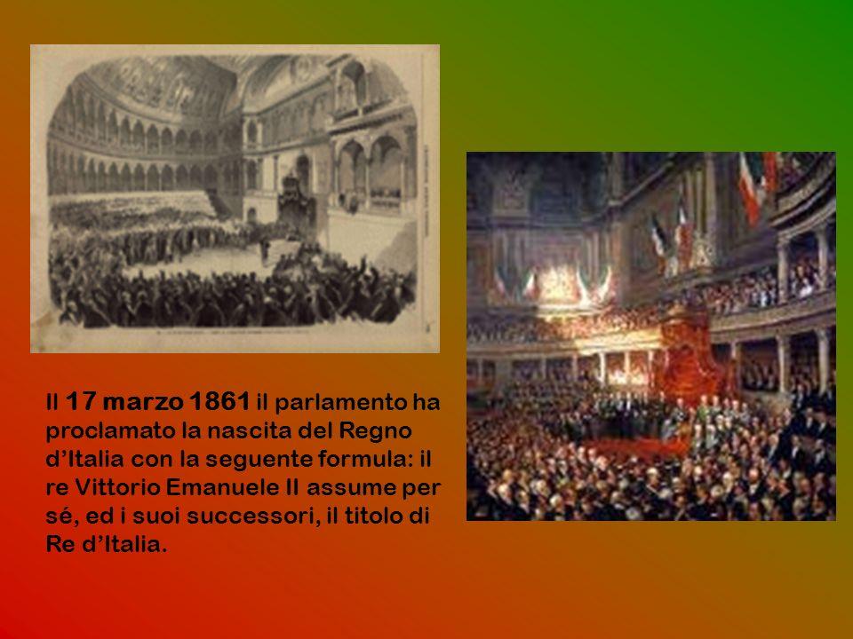 Il 17 marzo 1861 il parlamento ha proclamato la nascita del Regno dItalia con la seguente formula: il re Vittorio Emanuele II assume per sé, ed i suoi