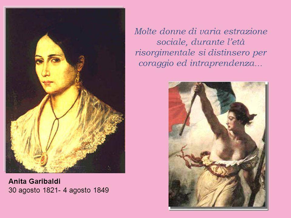 Molte donne di varia estrazione sociale, durante letà risorgimentale si distinsero per coraggio ed intraprendenza... Anita Garibaldi 30 agosto 1821- 4