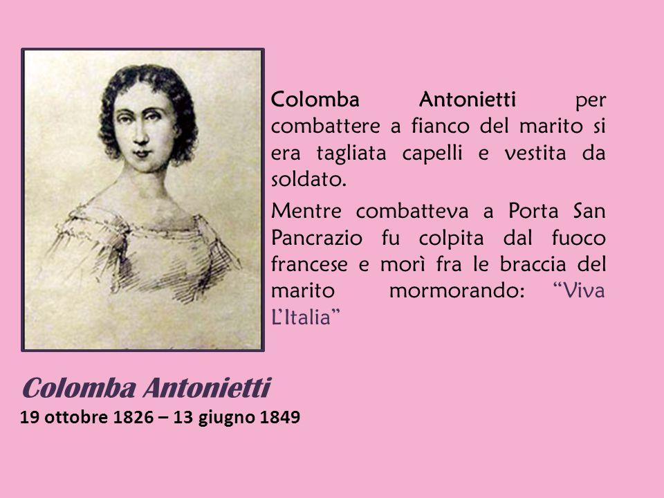 Colomba Antonietti 19 ottobre 1826 – 13 giugno 1849 Colomba Antonietti per combattere a fianco del marito si era tagliata capelli e vestita da soldato