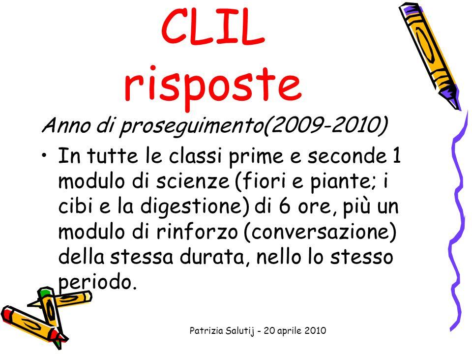 Patrizia Salutij - 20 aprile 2010 CLIL risposte Anno di proseguimento(2009-2010) In tutte le classi prime e seconde 1 modulo di scienze (fiori e piante; i cibi e la digestione) di 6 ore, più un modulo di rinforzo (conversazione) della stessa durata, nello lo stesso periodo.