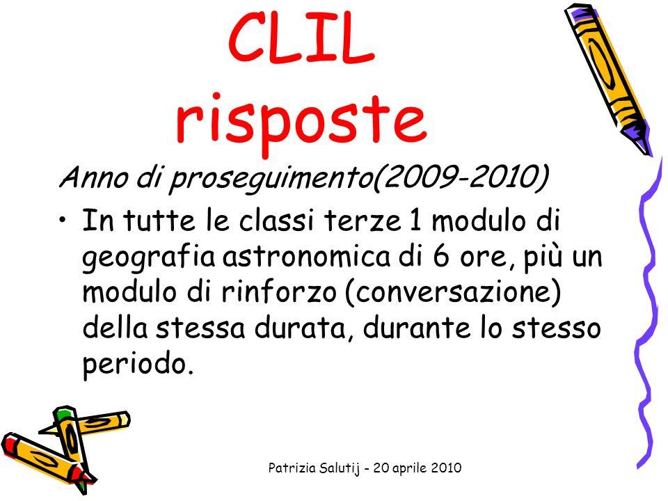 Patrizia Salutij - 20 aprile 2010 CLIL risposte Anno di proseguimento(2009-2010) In tutte le classi terze 1 modulo di geografia astronomica di 6 ore, più un modulo di rinforzo (conversazione) della stessa durata, durante lo stesso periodo.