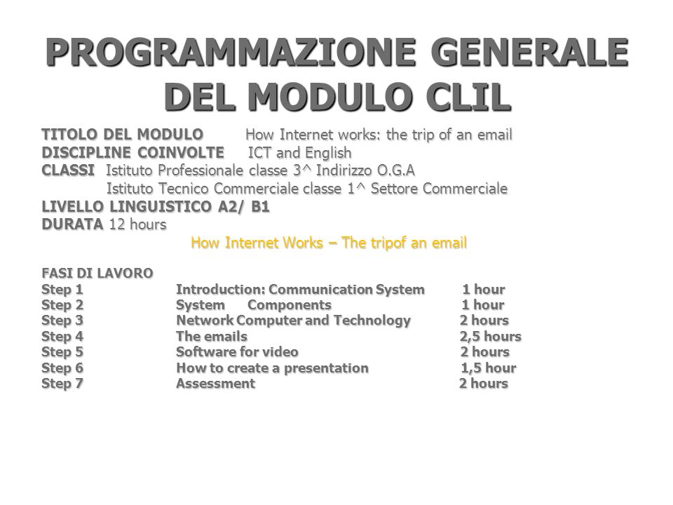 PROGRAMMAZIONE GENERALE DEL MODULO CLIL TITOLO DEL MODULO How Internet works: the trip of an email DISCIPLINE COINVOLTE ICT and English CLASSI Istituto Professionale classe 3^ Indirizzo O.G.A Istituto Tecnico Commerciale classe 1^ Settore Commerciale Istituto Tecnico Commerciale classe 1^ Settore Commerciale LIVELLO LINGUISTICO A2/ B1 DURATA12 hours How Internet Works – The tripof an email How Internet Works – The tripof an email FASI DI LAVORO Step 1 Introduction: Communication System 1 hour Step 2 System Components 1 hour Step 3 Network Computer and Technology 2 hours Step 4 The emails 2,5 hours Step 5 Software for video 2 hours Step 6 How to create a presentation 1,5 hour Step 7 Assessment 2 hours