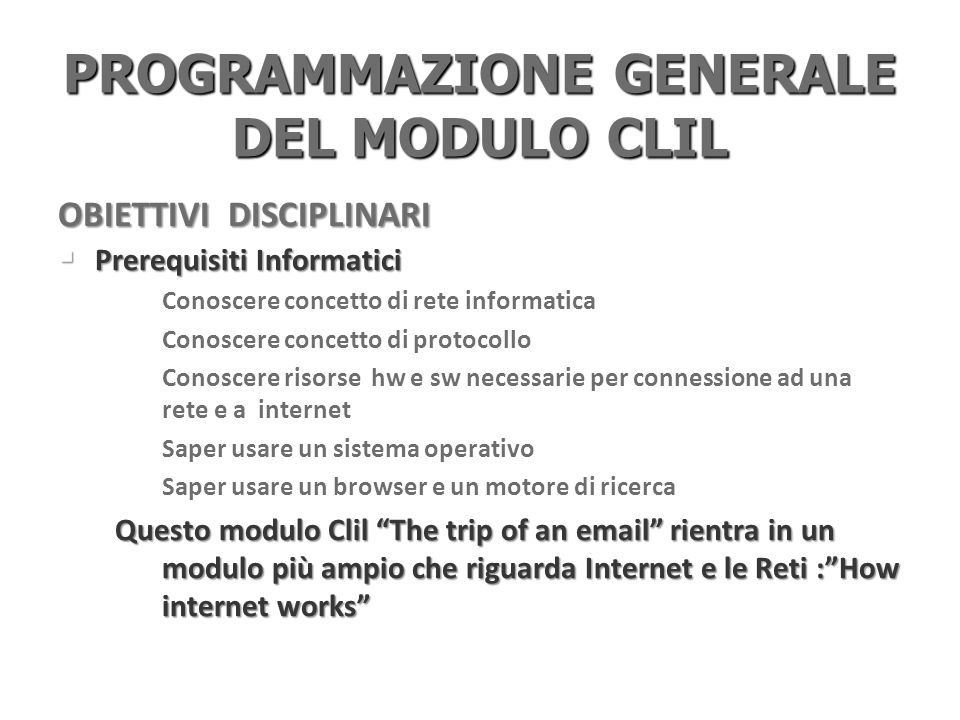 PROGRAMMAZIONE GENERALE DEL MODULO CLIL Prerequisiti Linguistici Prerequisiti Linguistici Listening and reading: Can: read a text understand its general meaning, find specific information Spoken and written interaction Interact in simple situation about everyday life, activities, hobbies and sports Ask and answer questions about everyday life Talk about their experiences with simple language