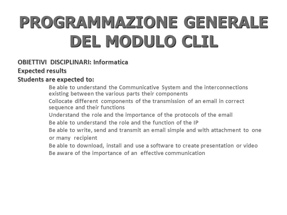 PROGRAMMAZIONE GENERALE DEL MODULO CLIL OBIETTIVI DISCIPLINARI: Inglese Expected results Listening and reading: Students are expected to know the meaning of the specific lexis of the unit They understand the general meaning of a written passage or an oral description of the content of the unit They can read a simple text about Internet They can find information in the text They can describe the roles of the elements of communication and an email They can describe how the Internet system works