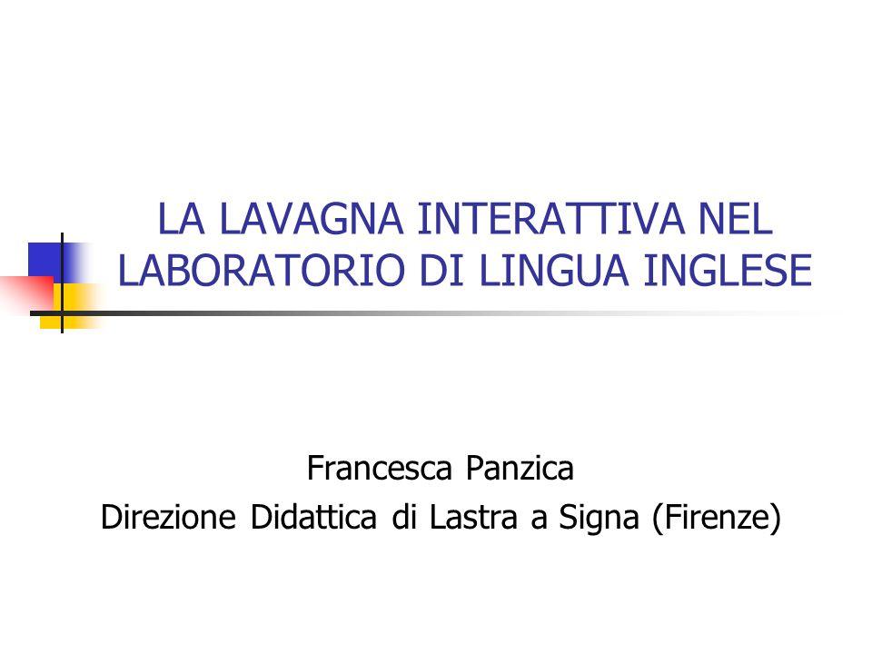 LA LAVAGNA INTERATTIVA NEL LABORATORIO DI LINGUA INGLESE Francesca Panzica Direzione Didattica di Lastra a Signa (Firenze)