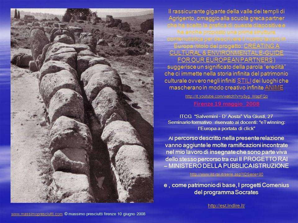 ANIME Il rassicurante gigante della valle dei templi di Agrigento, omaggio alla scuola greca partner che ha scelto la grafica di queste diapositive e ha anche proposto una prima struttura contenutistica per descrivere il nostro lavoro in Europa (titolo del progetto: CREATING A CULTURAL & ENVIRONMENTAL E-GUIDE FOR OUR EUROPEAN PARTNERS ) suggerisce un significato della parola eredità che ci immette nella storia infinita del patrimonio culturale ovvero negli infiniti STILI dei luoghi che mascherano in modo creativo infinite ANIMECREATING A CULTURAL & ENVIRONMENTAL E-GUIDE FOR OUR EUROPEAN PARTNERS http://it.youtube.com/watch?v=y3yg_WapFQo Firenze 19 maggio 2008 ITCG Salvemini - D Aosta Via Giusti, 27 Seminario formativo riservato ai docenti: eTwinning: lEuropa a portata di click Al percorso descritto nella presente relazione vanno aggiunte le molte ramificazioni incontrate nel mio lavoro di insegnate che sono parte viva dello stesso percorso tra cui Il PROGETTO RAI – MINISTERO DELLA PUBBLICA ISTRUZIONE http://www.ild.rai.it/serie.asp?IDSerie=90 http://www.ild.rai.it/serie.asp?IDSerie=90 e, come patrimonio di base, I progetti Comenius del programma Socrates http://est.indire.it/ http://est.indire.it/ www.massimopresciutti.comwww.massimopresciutti.com © massimo presciutti firenze 10 giugno 2008