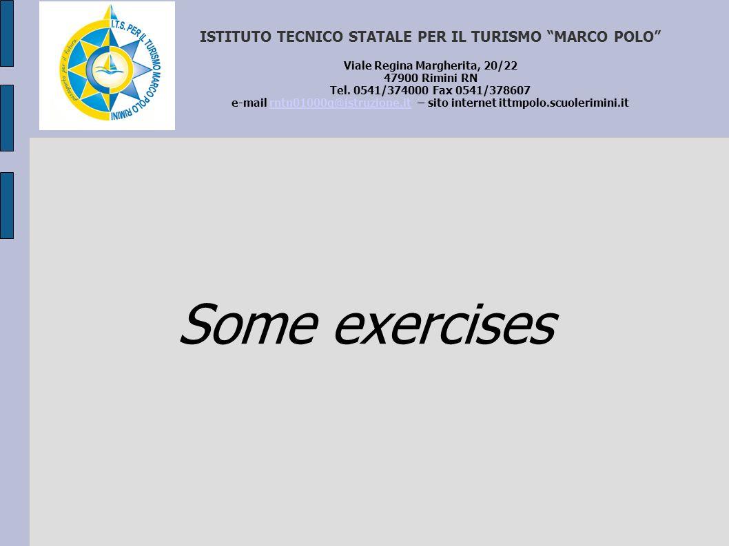 Some exercises ISTITUTO TECNICO STATALE PER IL TURISMO MARCO POLO Viale Regina Margherita, 20/22 47900 Rimini RN Tel. 0541/374000 Fax 0541/378607 e-ma