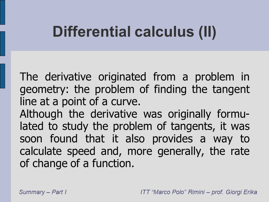 Differential calculus (II) The derivative originated from a problem in geometry: the problem of finding the tangent line at a point of a curve. Althou
