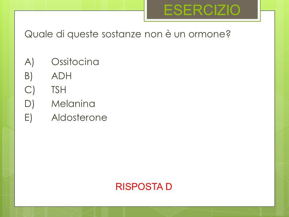 ESERCIZIO Quale di queste sostanze non è un ormone? A)Ossitocina B)ADH C)TSH D)Melanina E)Aldosterone RISPOSTA D