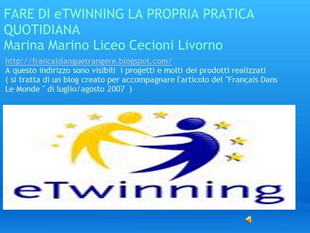 FARE DI eTWINNING LA PROPRIA PRATICA QUOTIDIANA Marina Marino Liceo Cecioni Livorno http://francaislanguetrangere.blogspot.com/ A questo indirizzo son