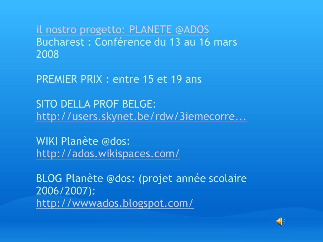 il nostro progetto: PLANETE @ADOS Bucharest : Conférence du 13 au 16 mars 2008 PREMIER PRIX : entre 15 et 19 ans SITO DELLA PROF BELGE: http://users.s