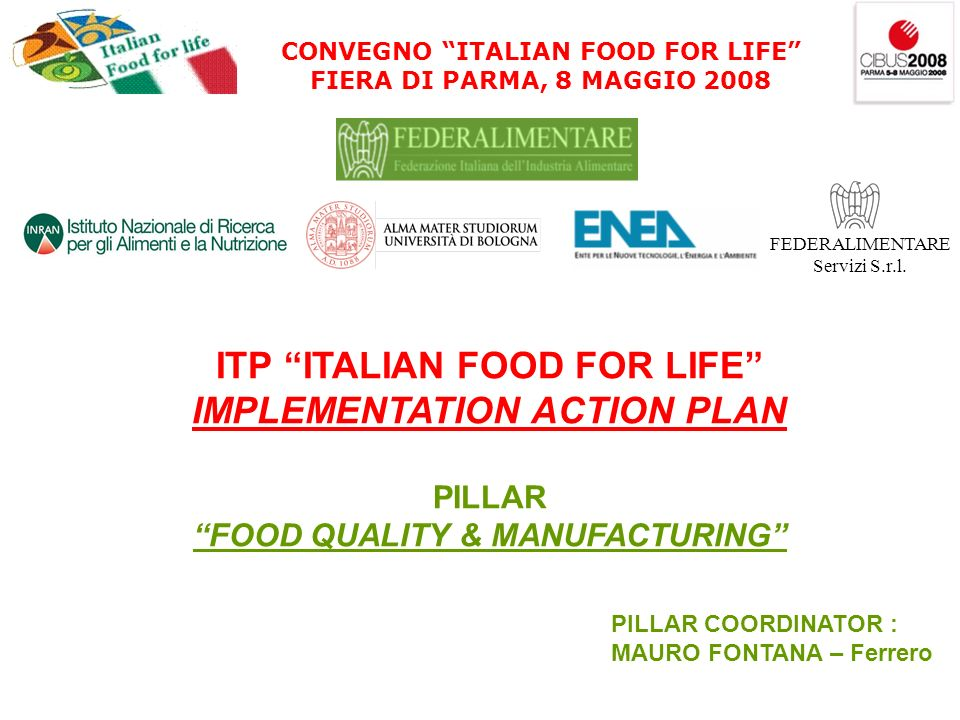 CONVEGNO ITALIAN FOOD FOR LIFE FIERA DI PARMA, 8 MAGGIO 2008 FEDERALIMENTARE Servizi S.r.l. ITP ITALIAN FOOD FOR LIFE IMPLEMENTATION ACTION PLAN PILLA