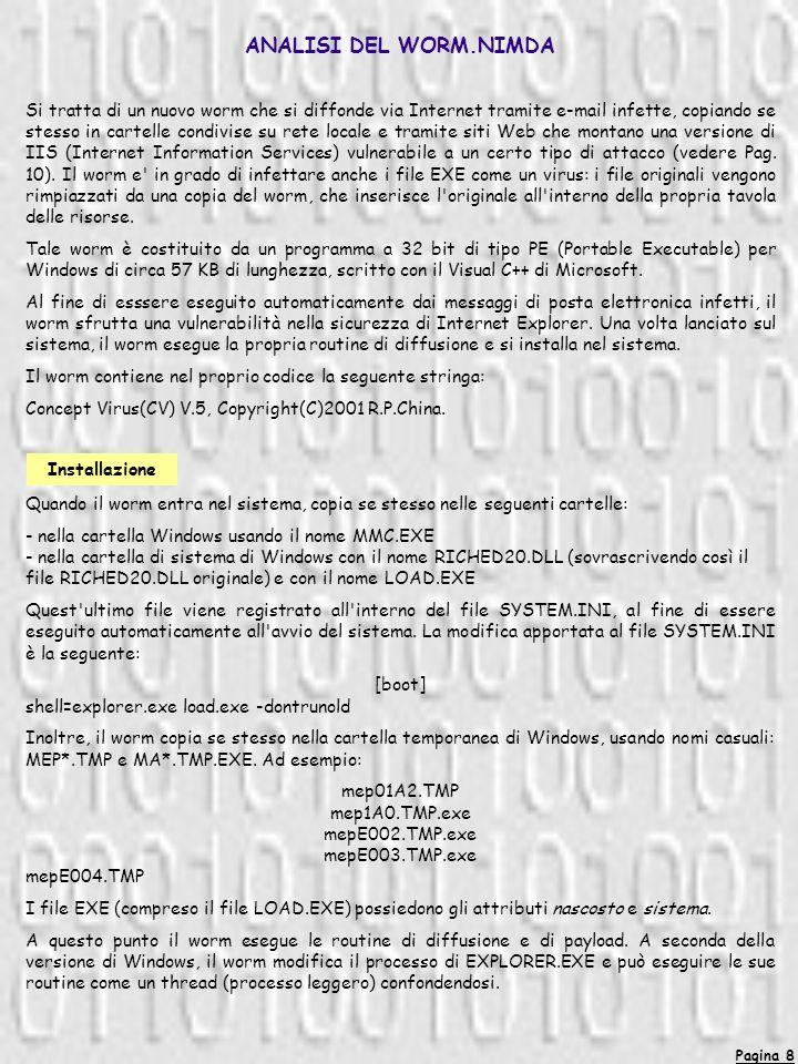 Pagina 8 ANALISI DEL WORM.NIMDA Si tratta di un nuovo worm che si diffonde via Internet tramite e-mail infette, copiando se stesso in cartelle condivise su rete locale e tramite siti Web che montano una versione di IIS (Internet Information Services) vulnerabile a un certo tipo di attacco (vedere Pag.