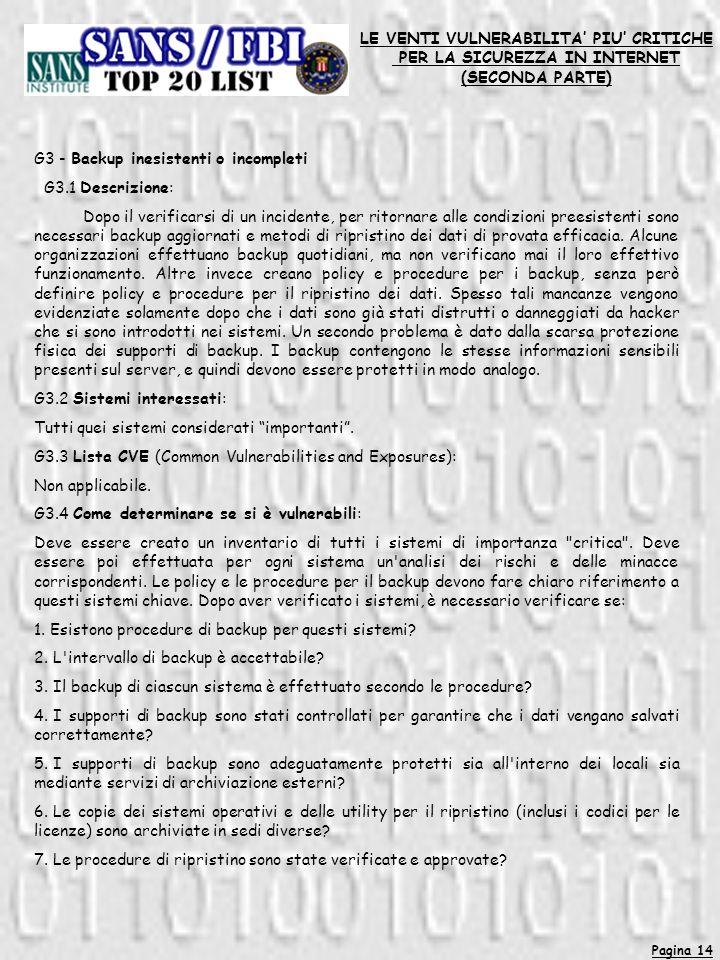 Pagina 14 LE VENTI VULNERABILITA PIU CRITICHE PER LA SICUREZZA IN INTERNET (SECONDA PARTE) G3 - Backup inesistenti o incompleti G3.1 Descrizione: Dopo il verificarsi di un incidente, per ritornare alle condizioni preesistenti sono necessari backup aggiornati e metodi di ripristino dei dati di provata efficacia.