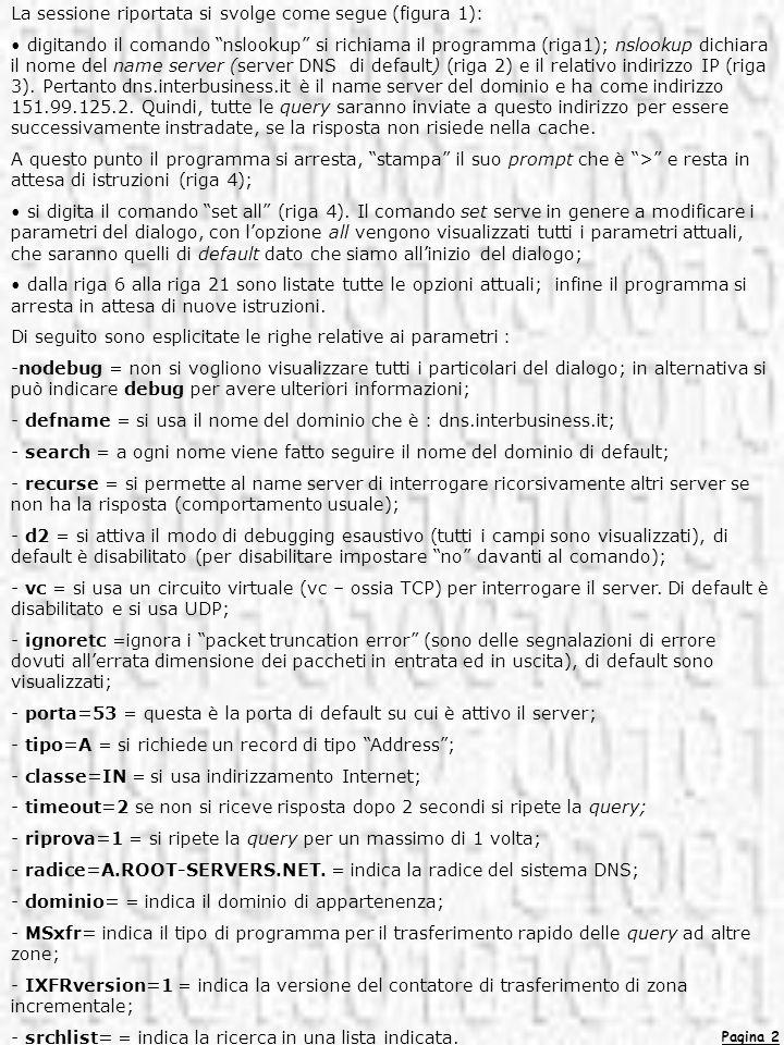 Pagina 2 La sessione riportata si svolge come segue (figura 1): digitando il comando nslookup si richiama il programma (riga1); nslookup dichiara il n