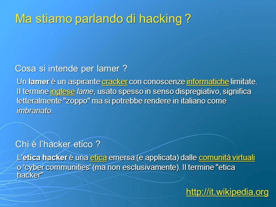 Ma stiamo parlando di hacking ? Chi è lhacker etico ? Cosa si intende per lamer ? L'etica hacker è una etica emersa (e applicata) dalle comunità virtu