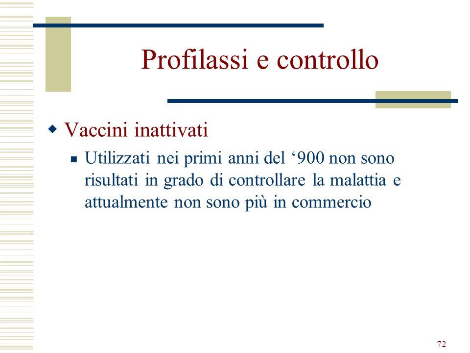 72 Profilassi e controllo Vaccini inattivati Utilizzati nei primi anni del 900 non sono risultati in grado di controllare la malattia e attualmente no