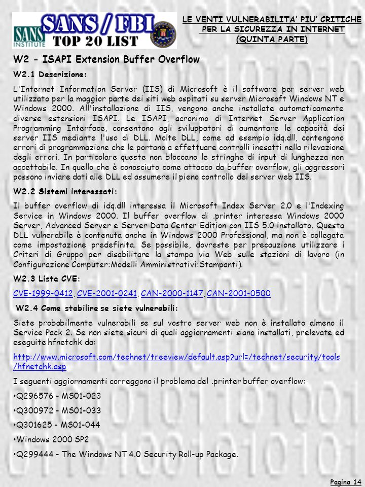 Pagina 14 LE VENTI VULNERABILITA PIU CRITICHE PER LA SICUREZZA IN INTERNET (QUINTA PARTE) W2 - ISAPI Extension Buffer Overflow W2.1 Descrizione: L Internet Information Server (IIS) di Microsoft è il software per server web utilizzato per la maggior parte dei siti web ospitati su server Microsoft Windows NT e Windows 2000.