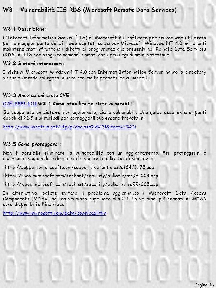 Pagina 16 W3 - Vulnerabilità IIS RDS (Microsoft Remote Data Services) W3.1 Descrizione: L Internet Information Server (IIS) di Microsoft è il software per server web utilizzato per la maggior parte dei siti web ospitati su server Microsoft Windows NT 4.0.