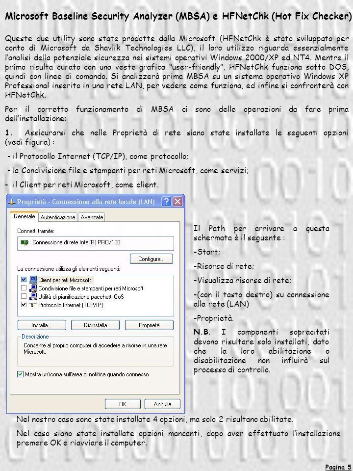 Pagina 5 Microsoft Baseline Security Analyzer (MBSA) e HFNetChk (Hot Fix Checker) Queste due utility sono state prodotte dalla Microsoft (HFNetChk è stato sviluppato per conto di Microsoft da Shavlik Technologies LLC), il loro utilizzo riguarda essenzialmente lanalisi della potenziale sicurezza nei sistemi operativi Windows 2000/XP ed NT4.