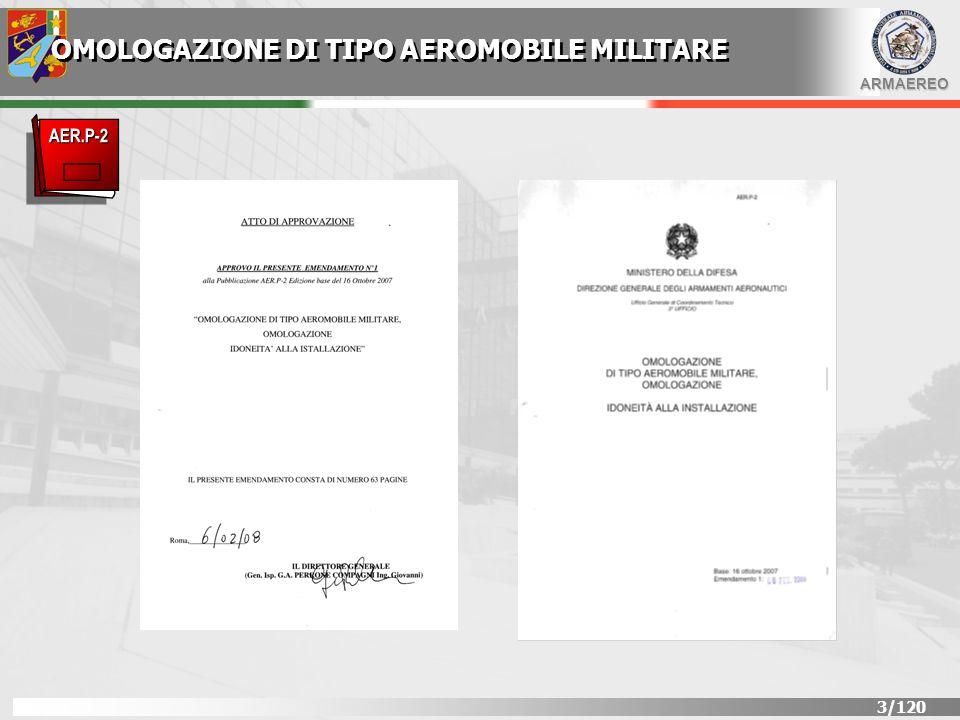 ARMAEREO 4/120 OMOLOGAZIONE DI TIPO AEROMOBILE MILITARE DEFINIZIONEDEFINIZIONE E il riconoscimento formale della DGAA, mediante emissione di CERTIFICATO DI OMOLOGAZIONE DI TIPO AEROMOBILE MILITARE, della rispondenza del progetto di una configurazione, definita e congelata, di aeromobile militare ai requisiti di prestazione e di sicurezza di uno specifico inviluppo di impiego descritto in apposito Capitolato Tecnico o Specifica Tecnica.