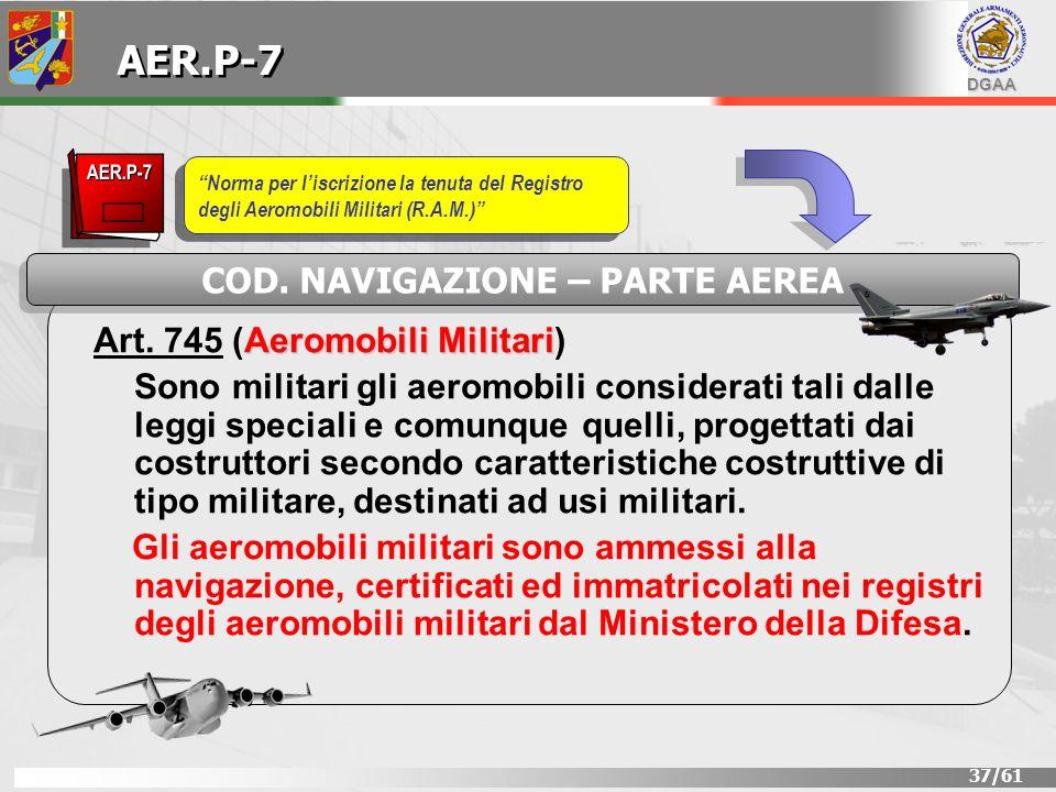 DGAA 37/61 Aeromobili Militari Art. 745 (Aeromobili Militari) Sono militari gli aeromobili considerati tali dalle leggi speciali e comunque quelli, pr