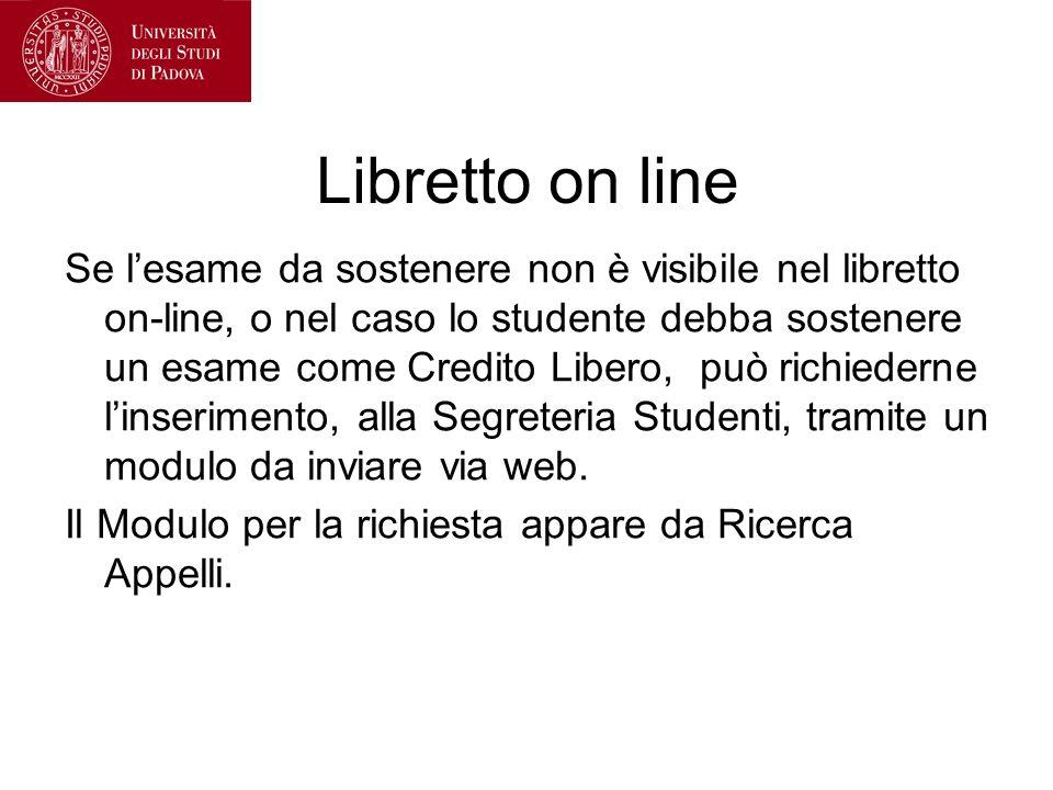 Libretto on line Se lesame da sostenere non è visibile nel libretto on-line, o nel caso lo studente debba sostenere un esame come Credito Libero, può richiederne linserimento, alla Segreteria Studenti, tramite un modulo da inviare via web.