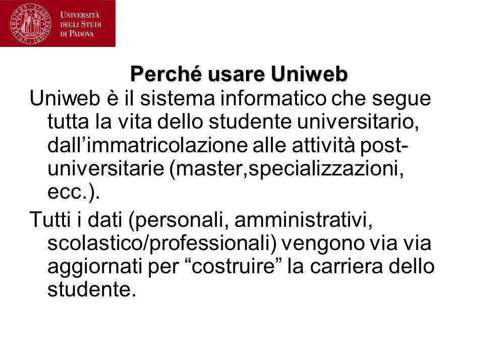 Perché usare Uniweb Uniweb è il sistema informatico che segue tutta la vita dello studente universitario, dallimmatricolazione alle attività post- universitarie (master,specializzazioni, ecc.).
