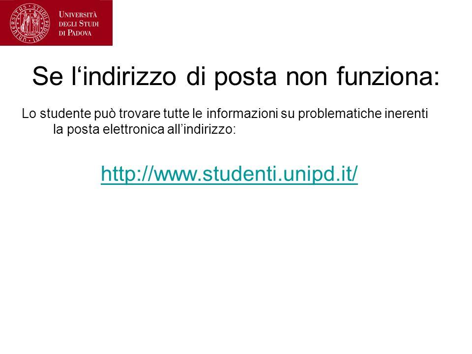 Se lindirizzo di posta non funziona: Lo studente può trovare tutte le informazioni su problematiche inerenti la posta elettronica allindirizzo: http://www.studenti.unipd.it/