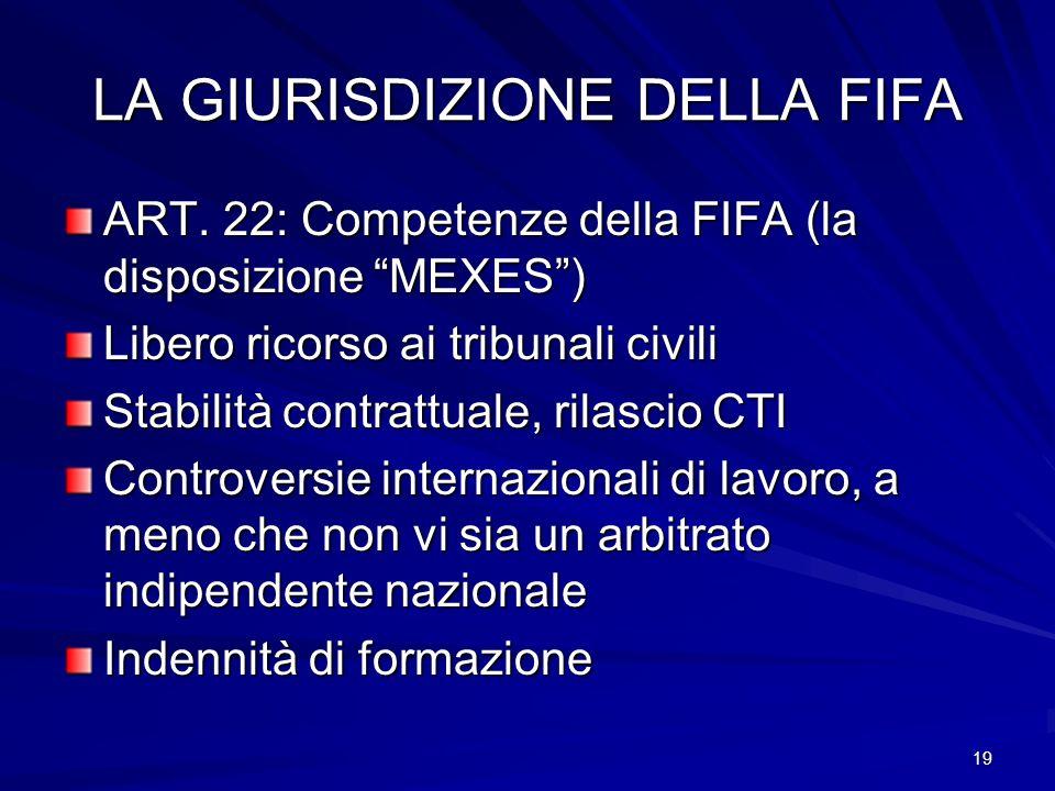 19 LA GIURISDIZIONE DELLA FIFA ART. 22: Competenze della FIFA (la disposizione MEXES) Libero ricorso ai tribunali civili Stabilità contrattuale, rilas