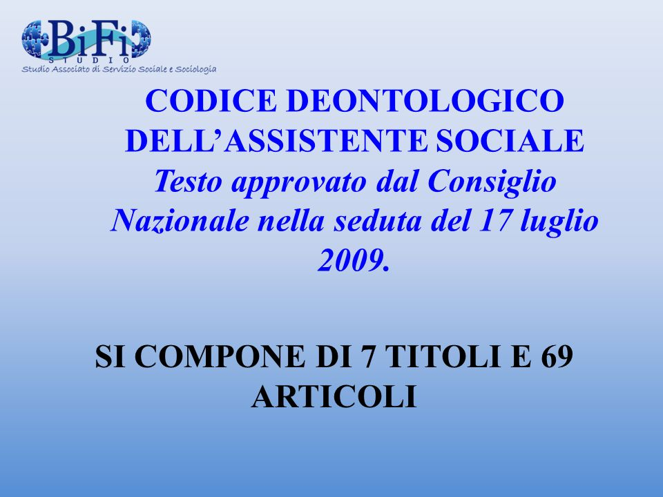 CODICE DEONTOLOGICO DELLASSISTENTE SOCIALE Testo approvato dal Consiglio Nazionale nella seduta del 17 luglio 2009. SI COMPONE DI 7 TITOLI E 69 ARTICO