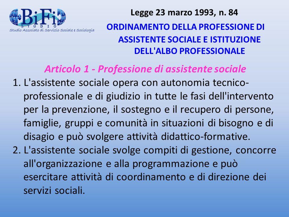 Legge 23 marzo 1993, n. 84 ORDINAMENTO DELLA PROFESSIONE DI ASSISTENTE SOCIALE E ISTITUZIONE DELL'ALBO PROFESSIONALE Articolo 1 - Professione di assis